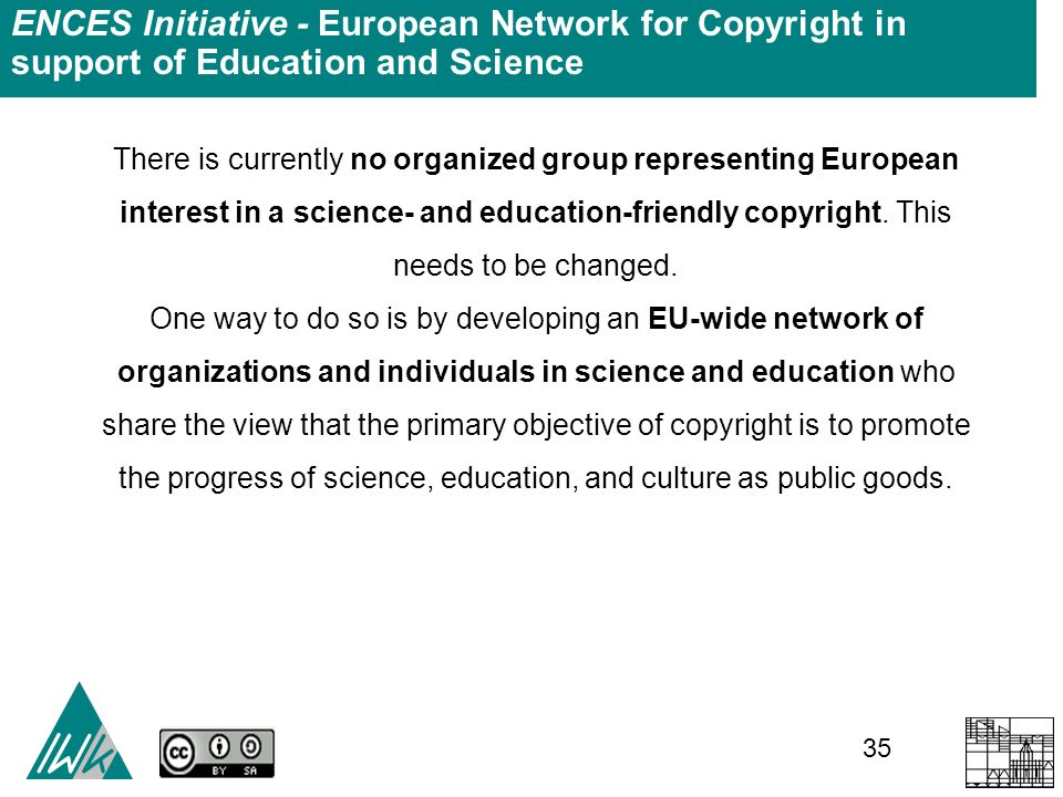 35 ENCES Initiative - European Network for Copyright in support of Education and Science There is currently no organized group representing European interest in a science- and education-friendly copyright.
