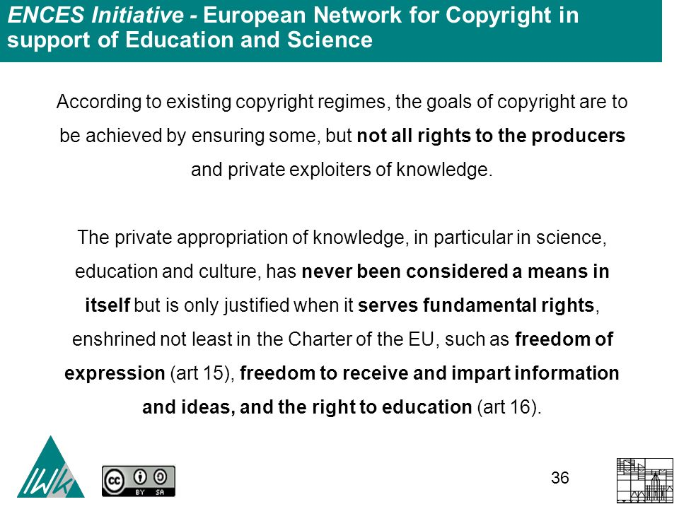 36 ENCES Initiative - European Network for Copyright in support of Education and Science According to existing copyright regimes, the goals of copyright are to be achieved by ensuring some, but not all rights to the producers and private exploiters of knowledge.