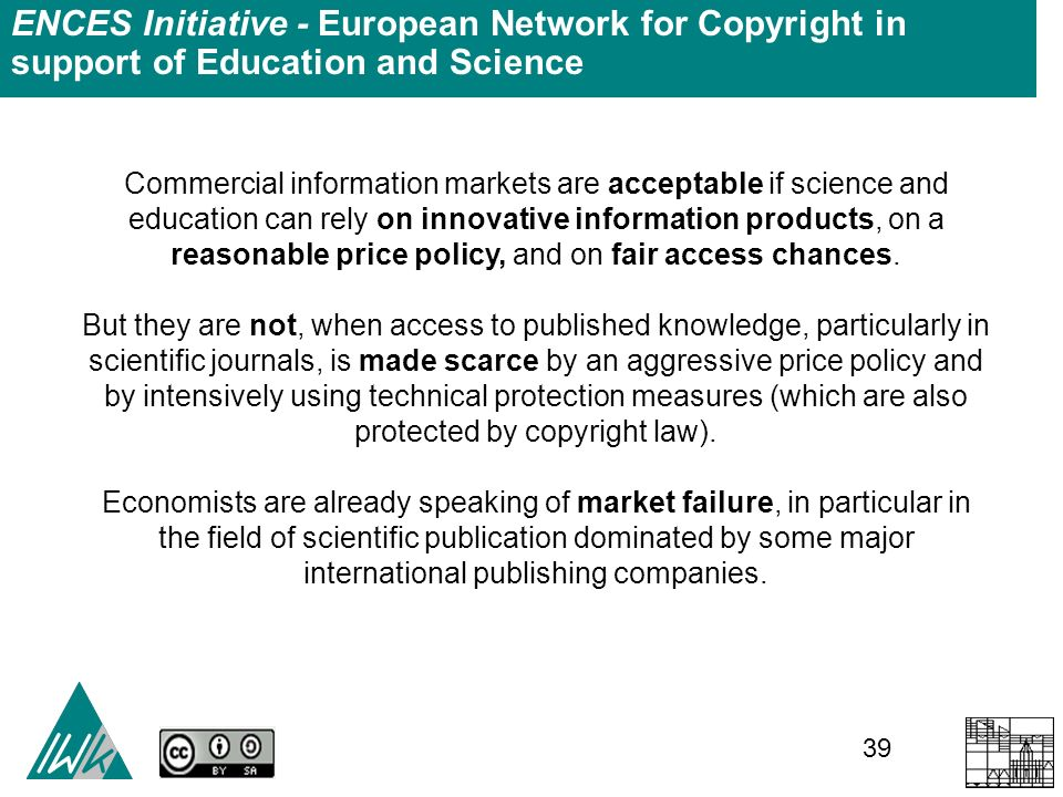 39 ENCES Initiative - European Network for Copyright in support of Education and Science Commercial information markets are acceptable if science and education can rely on innovative information products, on a reasonable price policy, and on fair access chances.