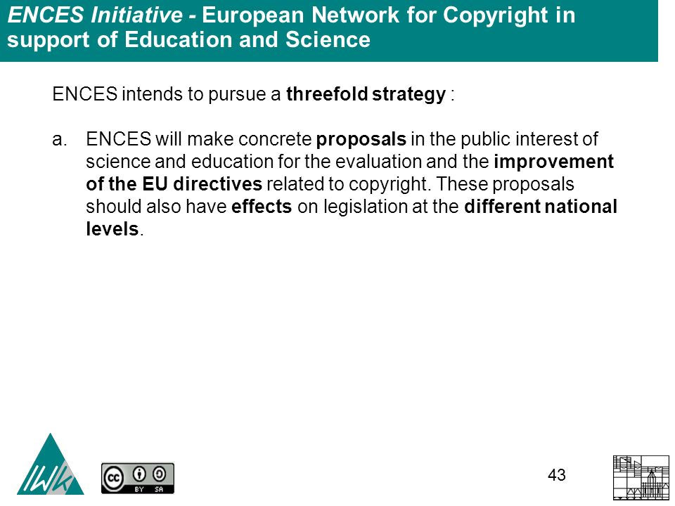 43 ENCES Initiative - European Network for Copyright in support of Education and Science ENCES intends to pursue a threefold strategy : a.ENCES will make concrete proposals in the public interest of science and education for the evaluation and the improvement of the EU directives related to copyright.
