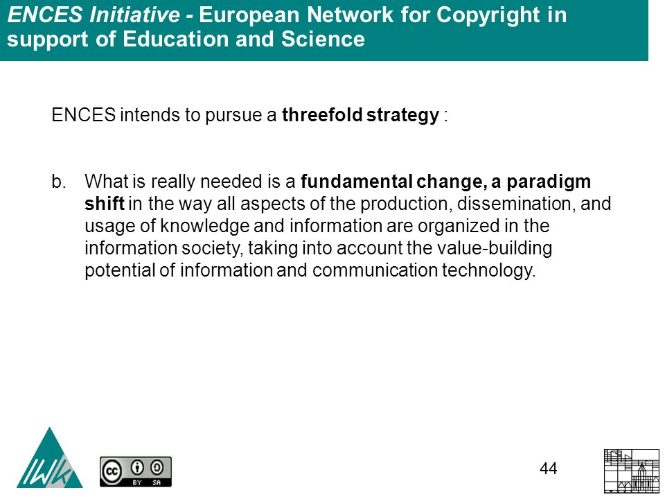 44 ENCES Initiative - European Network for Copyright in support of Education and Science ENCES intends to pursue a threefold strategy : b.What is really needed is a fundamental change, a paradigm shift in the way all aspects of the production, dissemination, and usage of knowledge and information are organized in the information society, taking into account the value-building potential of information and communication technology.