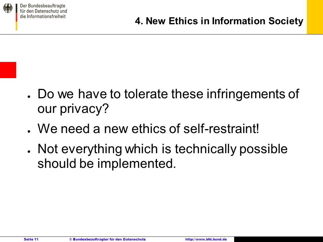 Seite 11 © Bundesbeauftragter für den Datenschutzhttp://www.bfd.bund.de 4. New Ethics in Information Society Do we have to tolerate these infringement