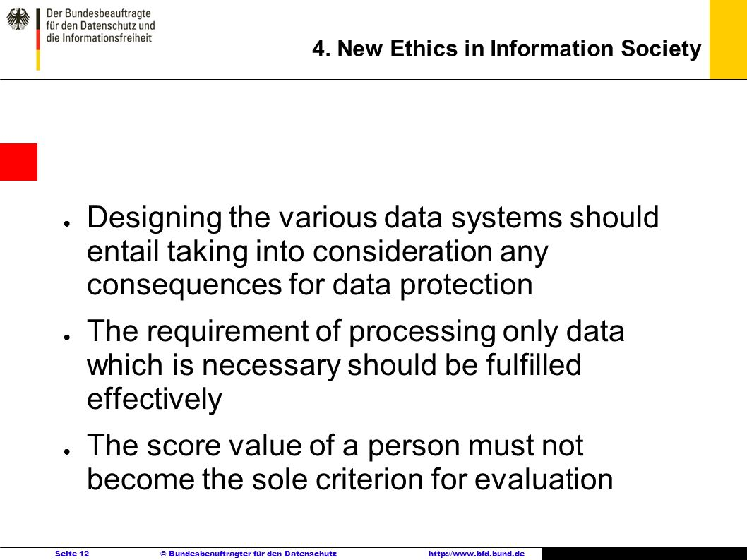 Seite 12 © Bundesbeauftragter für den Datenschutzhttp://www.bfd.bund.de 4. New Ethics in Information Society Designing the various data systems should