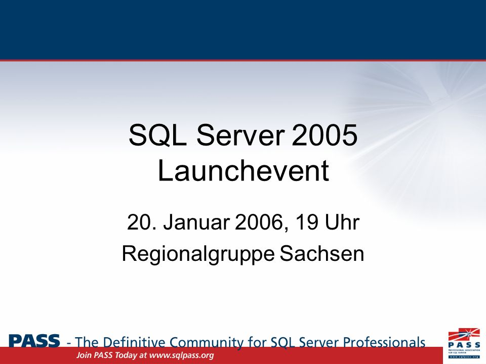 SQL Server 2005 Launchevent 20. Januar 2006, 19 Uhr Regionalgruppe Sachsen