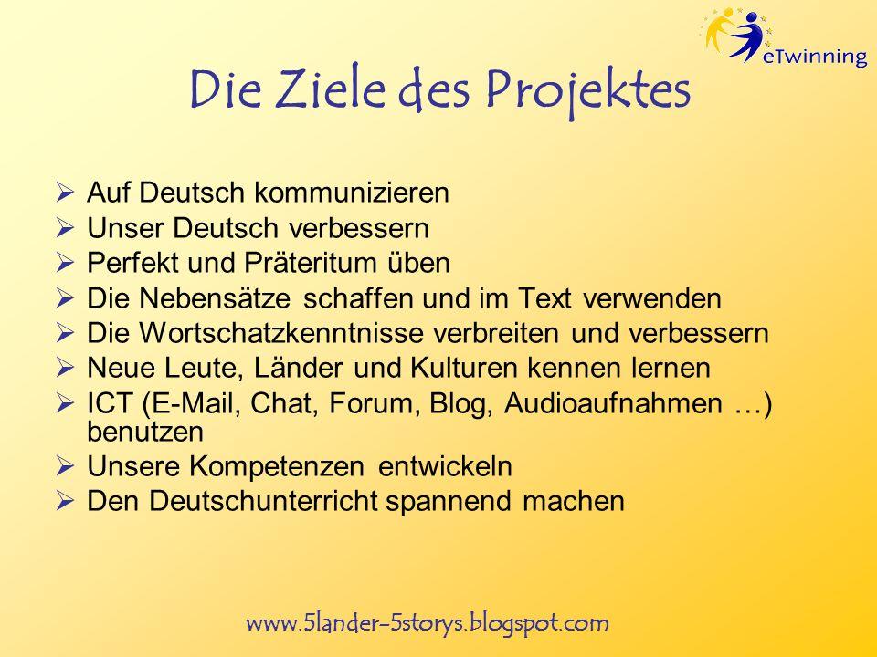 www.5lander-5storys.blogspot.com Die Ziele des Projektes Auf Deutsch kommunizieren Unser Deutsch verbessern Perfekt und Präteritum üben Die Nebensätze schaffen und im Text verwenden Die Wortschatzkenntnisse verbreiten und verbessern Neue Leute, Länder und Kulturen kennen lernen ICT (E-Mail, Chat, Forum, Blog, Audioaufnahmen …) benutzen Unsere Kompetenzen entwickeln Den Deutschunterricht spannend machen