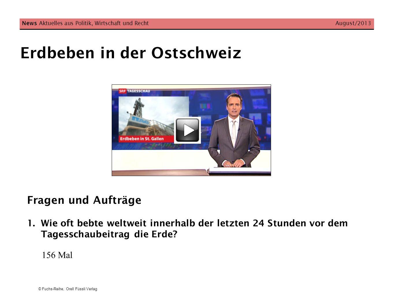© Fuchs-Reihe, Orell Füssli Verlag Erdbeben in der Ostschweiz News Aktuelles aus Politik, Wirtschaft und Recht August/2013 Fragen und Aufträge 1.Wie o