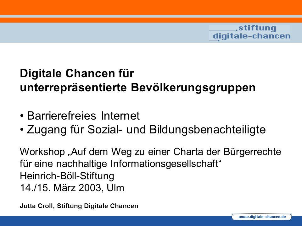 Digitale Chancen für unterrepräsentierte Bevölkerungsgruppen Barrierefreies Internet Zugang für Sozial- und Bildungsbenachteiligte Workshop Auf dem Weg zu einer Charta der Bürgerrechte für eine nachhaltige Informationsgesellschaft Heinrich-Böll-Stiftung 14./15.