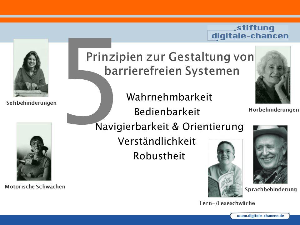 5 Sehbehinderungen Hörbehinderungen Motorische Schwächen Sprachbehinderung Lern-/Leseschwäche Prinzipien zur Gestaltung von barrierefreien Systemen Verständlichkeit Navigierbarkeit & Orientierung Bedienbarkeit Wahrnehmbarkeit Robustheit