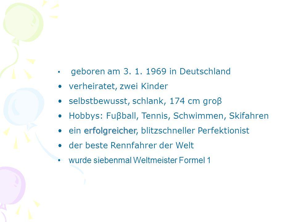 geboren am 3. 1. 1969 in Deutschland verheiratet, zwei Kinder selbstbewusst, schlank, 174 cm groβ Hobbys: Fuβball, Tennis, Schwimmen, Skifahren erfolg