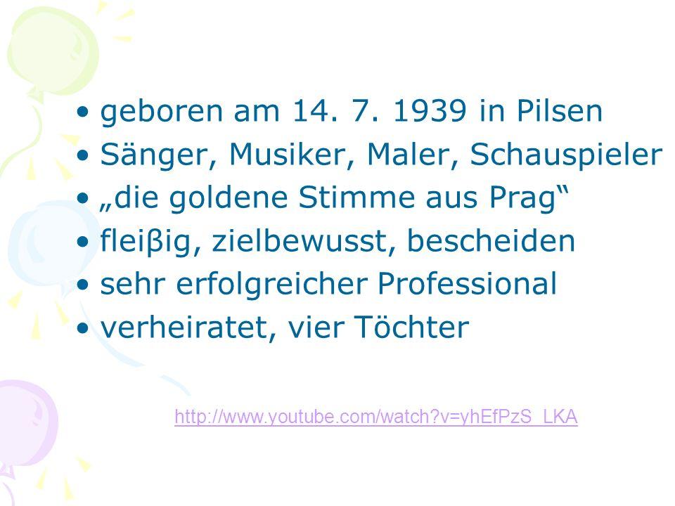 geboren am 14. 7. 1939 in Pilsen Sänger, Musiker, Maler, Schauspieler die goldene Stimme aus Prag fleiβig, zielbewusst, bescheiden sehr erfolgreicher