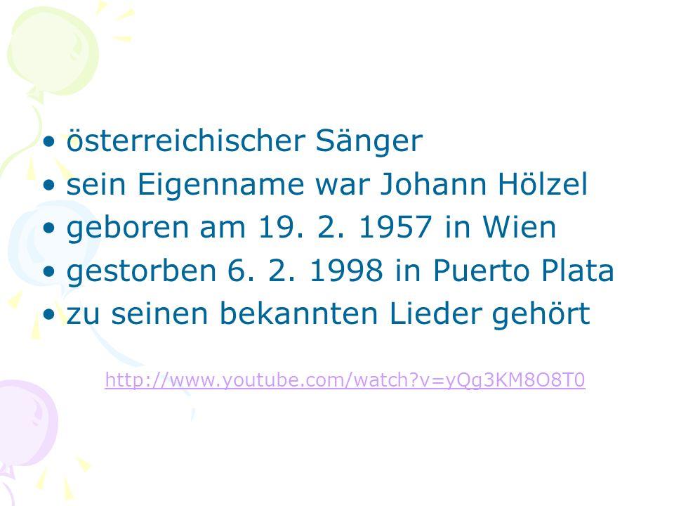 österreichischer Sänger sein Eigenname war Johann Hölzel geboren am 19. 2. 1957 in Wien gestorben 6. 2. 1998 in Puerto Plata zu seinen bekannten Liede