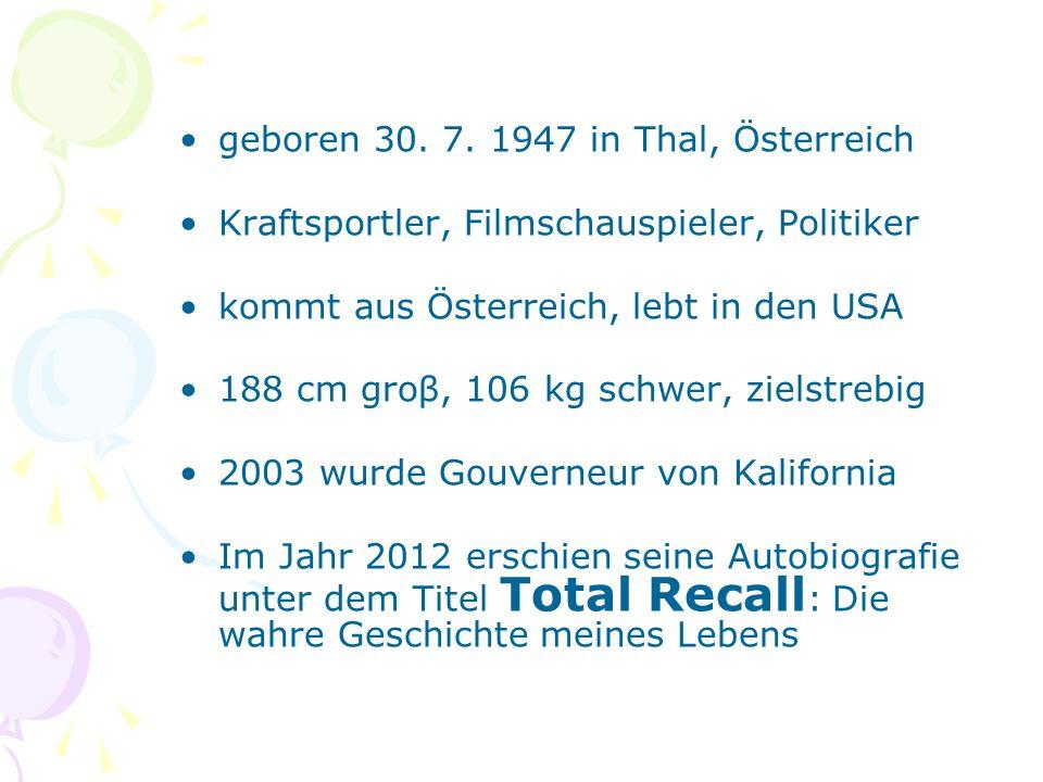 geboren 30. 7. 1947 in Thal, Österreich Kraftsportler, Filmschauspieler, Politiker kommt aus Österreich, lebt in den USA 188 cm groβ, 106 kg schwer, z