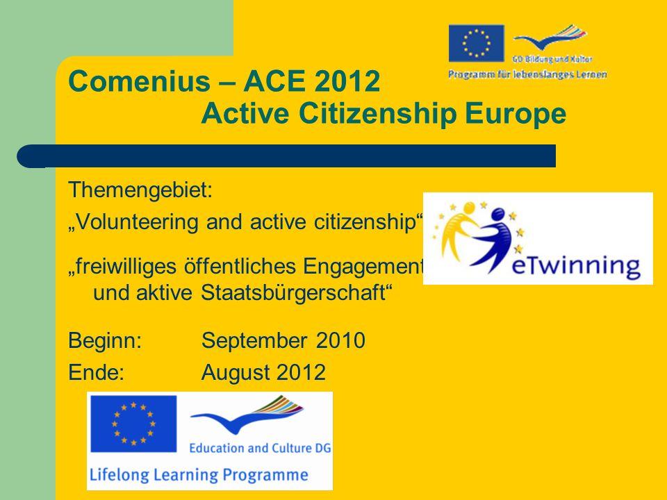 Comenius – ACE 2012 Active Citizenship Europe Themengebiet: Volunteering and active citizenship freiwilliges öffentliches Engagement und aktive Staatsbürgerschaft Beginn: September 2010 Ende: August 2012