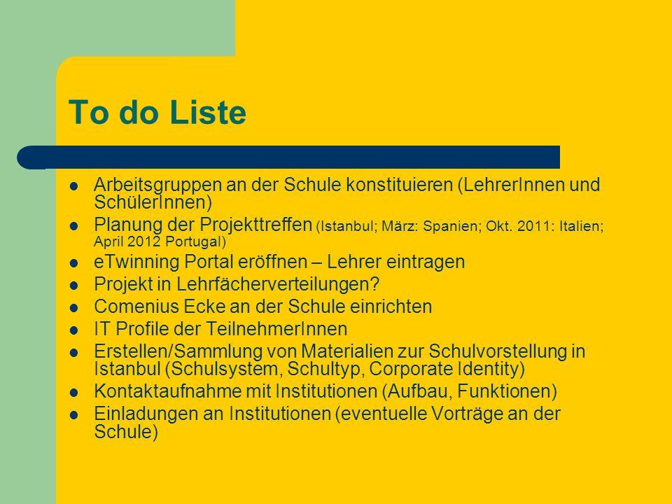 To do Liste Arbeitsgruppen an der Schule konstituieren (LehrerInnen und SchülerInnen) Planung der Projekttreffen (Istanbul; März: Spanien; Okt.