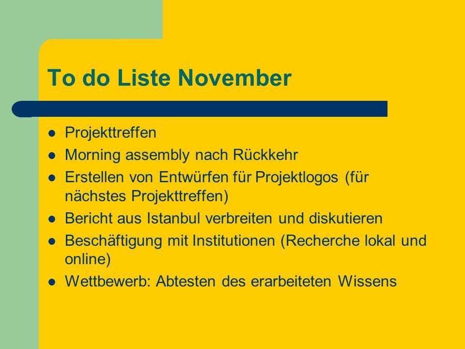 To do Liste November Projekttreffen Morning assembly nach Rückkehr Erstellen von Entwürfen für Projektlogos (für nächstes Projekttreffen) Bericht aus Istanbul verbreiten und diskutieren Beschäftigung mit Institutionen (Recherche lokal und online) Wettbewerb: Abtesten des erarbeiteten Wissens