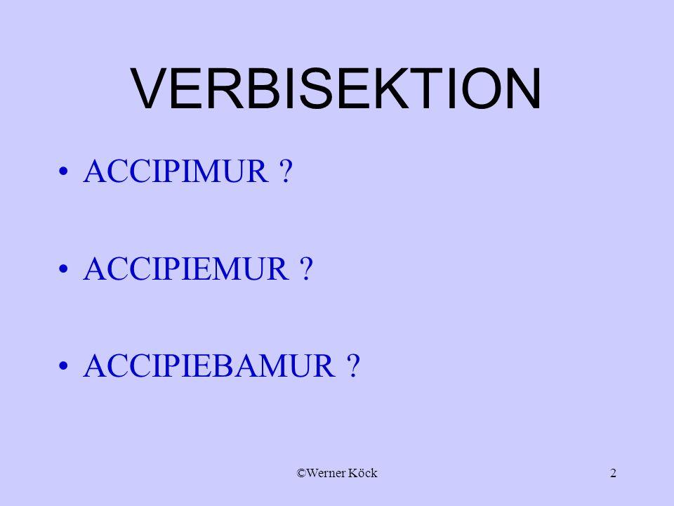 ©Werner Köck2 VERBISEKTION ACCIPIMUR ? ACCIPIEMUR ? ACCIPIEBAMUR ?