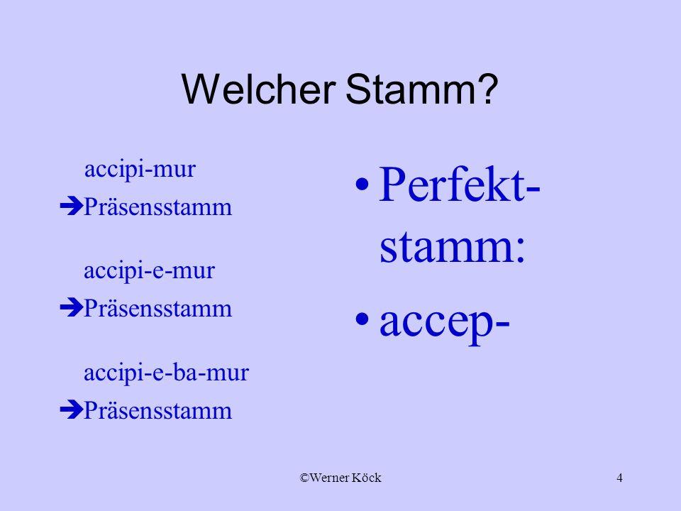 ©Werner Köck4 Welcher Stamm? accipi-mur Präsensstamm accipi-e-mur Präsensstamm accipi-e-ba-mur Präsensstamm Perfekt- stamm: accep-