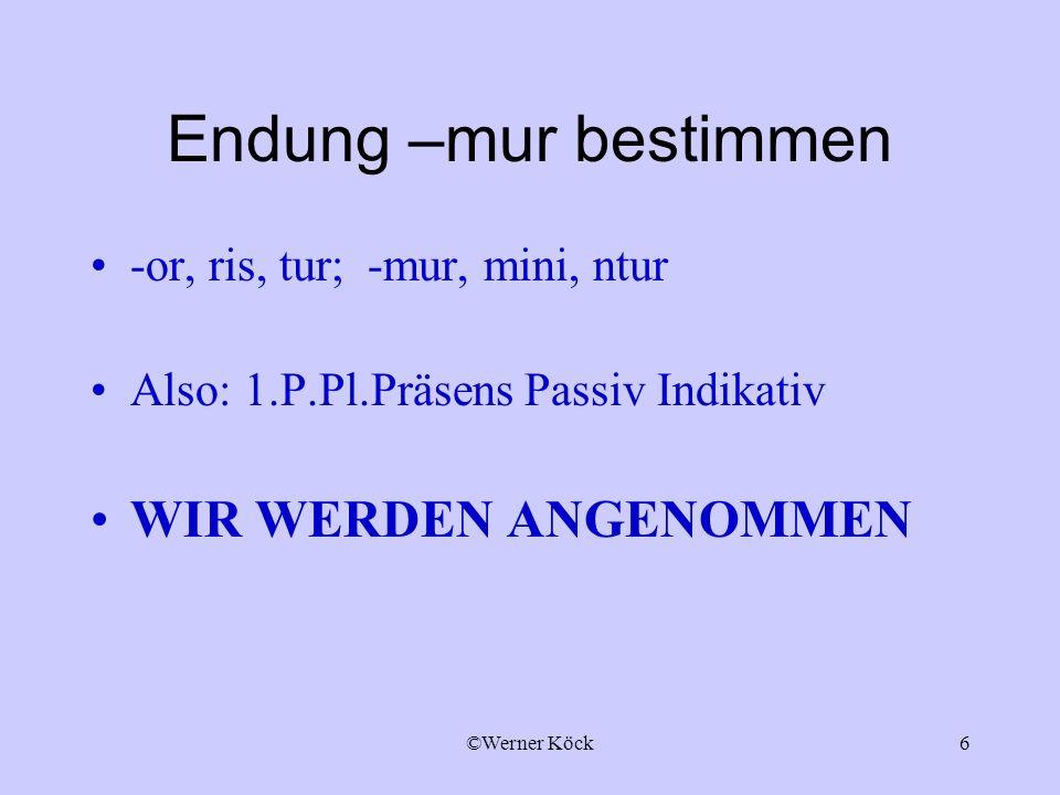 ©Werner Köck6 Endung –mur bestimmen -or, ris, tur; -mur, mini, ntur Also: 1.P.Pl.Präsens Passiv Indikativ WIR WERDEN ANGENOMMEN