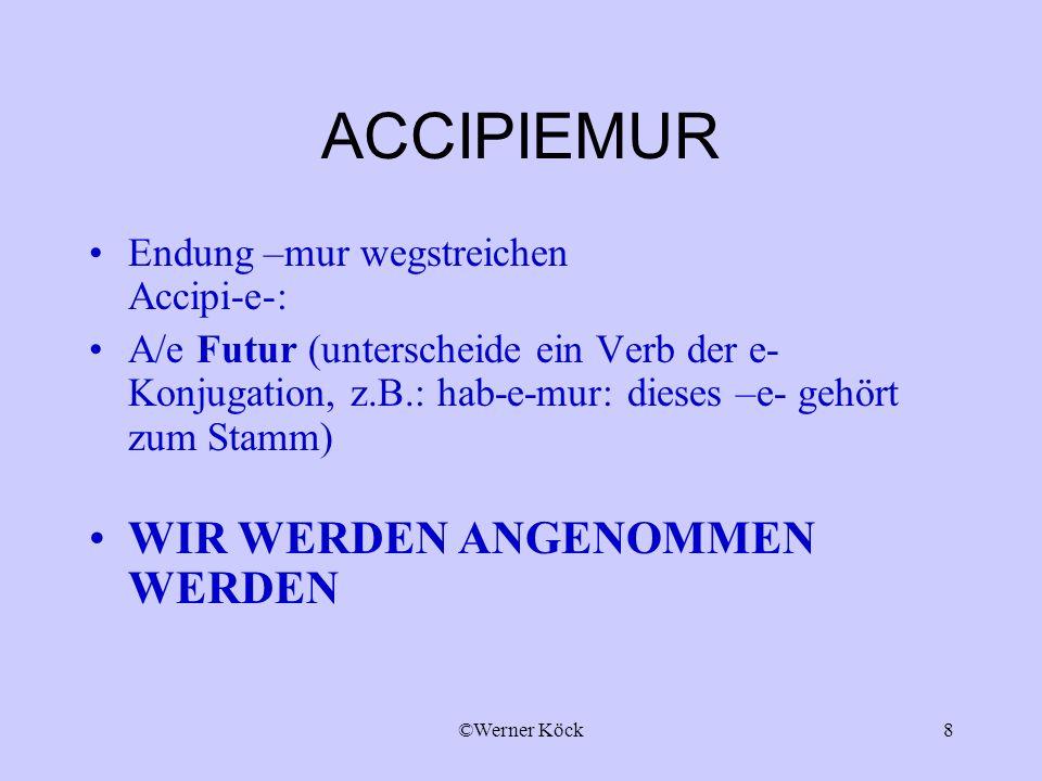 ©Werner Köck8 ACCIPIEMUR Endung –mur wegstreichen Accipi-e-: A/e Futur (unterscheide ein Verb der e- Konjugation, z.B.: hab-e-mur: dieses –e- gehört zum Stamm) WIR WERDEN ANGENOMMEN WERDEN