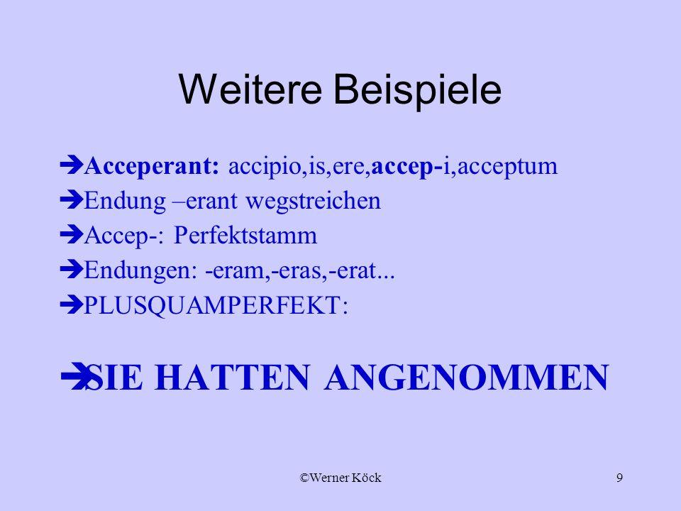 ©Werner Köck9 Weitere Beispiele Acceperant: accipio,is,ere,accep-i,acceptum Endung –erant wegstreichen Accep-: Perfektstamm Endungen: -eram,-eras,-era