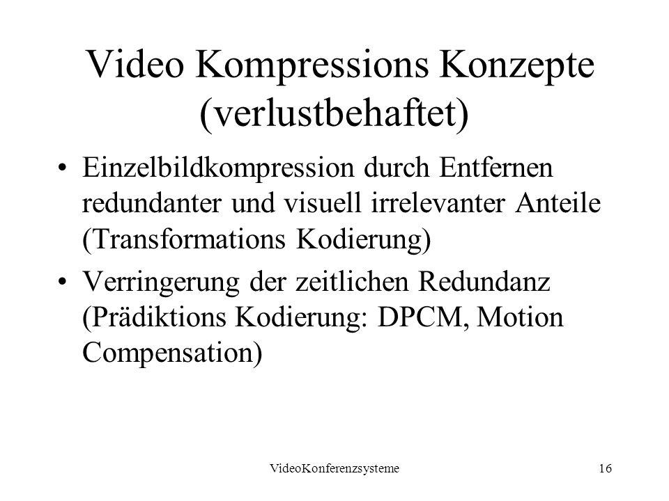 VideoKonferenzsysteme16 Video Kompressions Konzepte (verlustbehaftet) Einzelbildkompression durch Entfernen redundanter und visuell irrelevanter Anteile (Transformations Kodierung) Verringerung der zeitlichen Redundanz (Prädiktions Kodierung: DPCM, Motion Compensation)