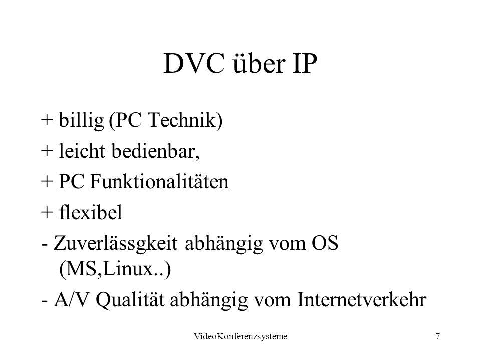 VideoKonferenzsysteme7 DVC über IP + billig (PC Technik) + leicht bedienbar, + PC Funktionalitäten + flexibel - Zuverlässgkeit abhängig vom OS (MS,Linux..) - A/V Qualität abhängig vom Internetverkehr