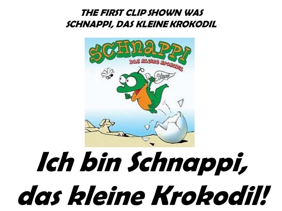 THE FIRST CLIP SHOWN WAS SCHNAPPI, DAS KLEINE KROKODIL Ich bin Schnappi, das kleine Krokodil!