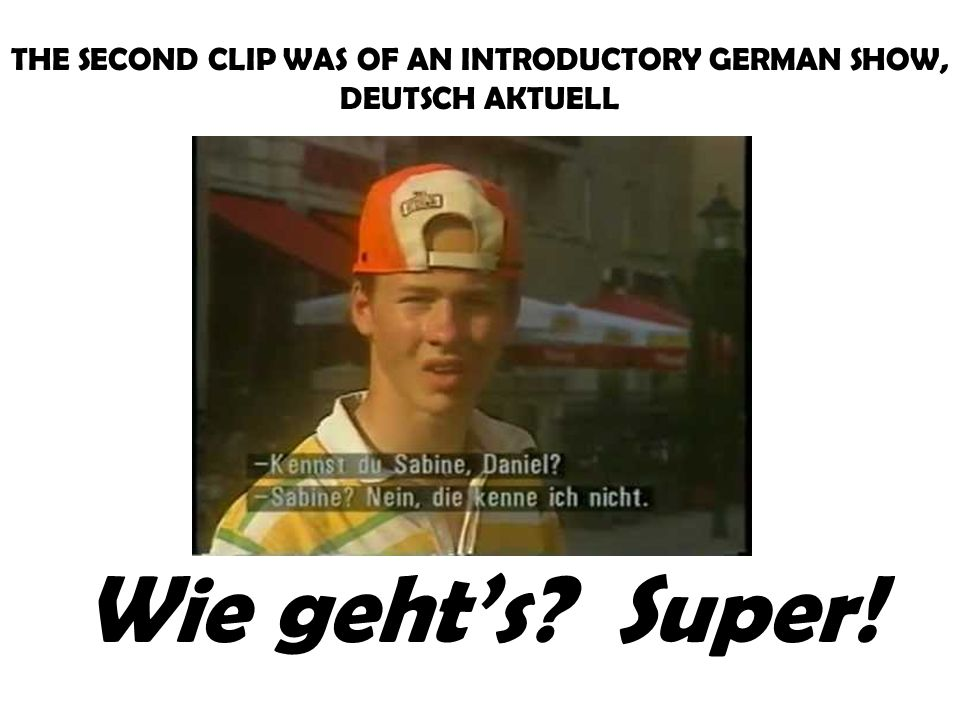 THE SECOND CLIP WAS OF AN INTRODUCTORY GERMAN SHOW, DEUTSCH AKTUELL Wie gehts? Super!