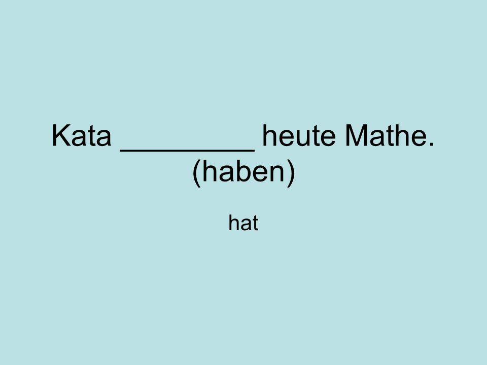 Kata ________ heute Mathe. (haben) hat
