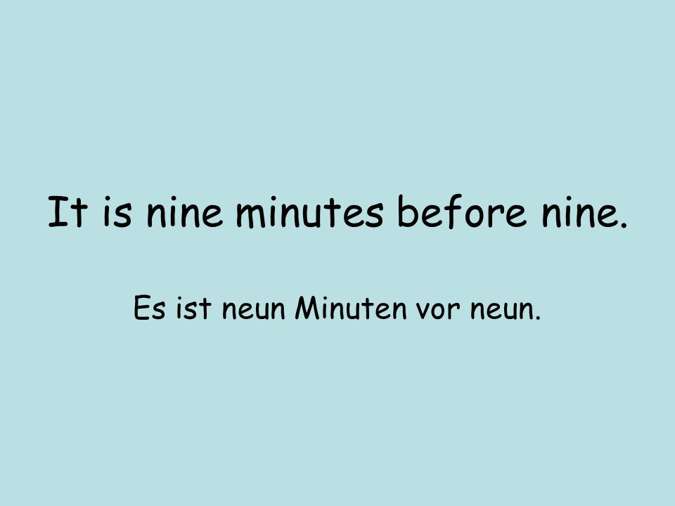 It is nine minutes before nine. Es ist neun Minuten vor neun.