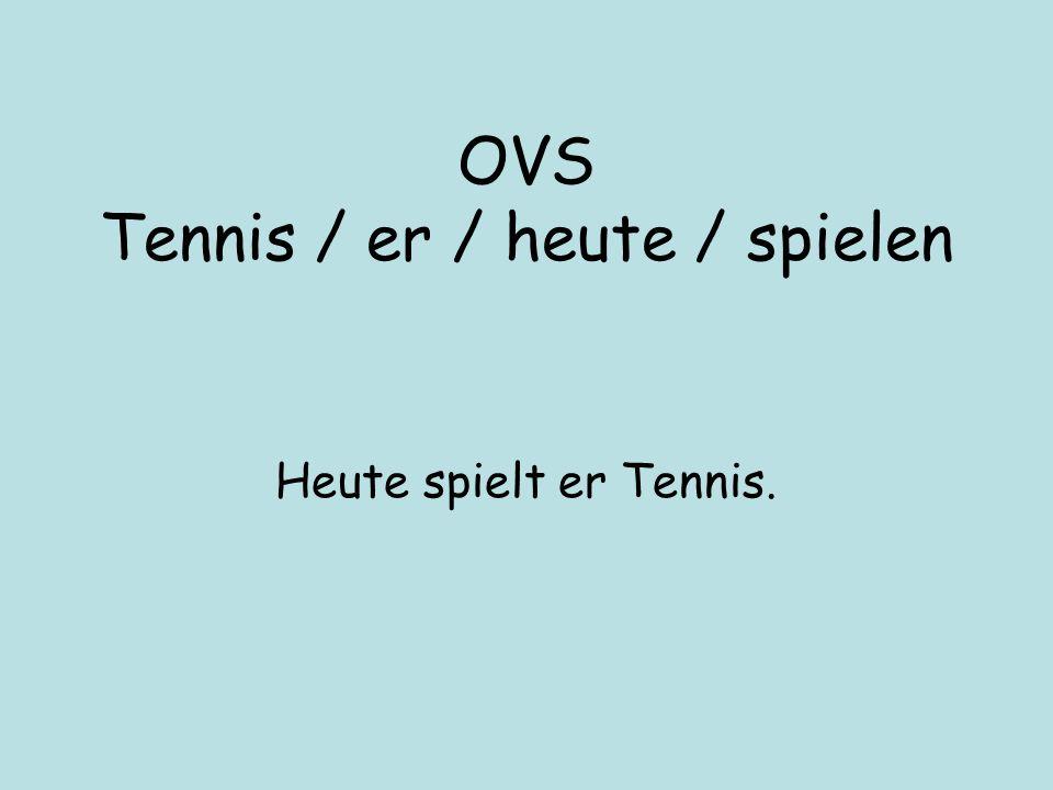 OVS Tennis / er / heute / spielen Heute spielt er Tennis.