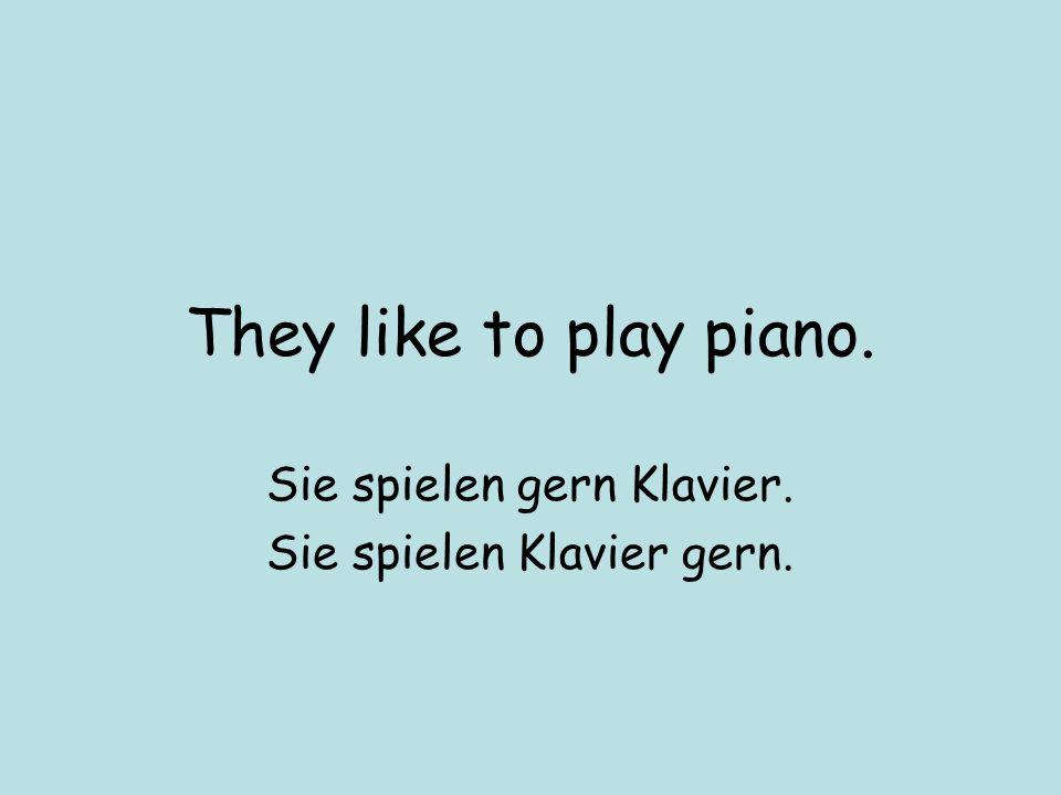 They like to play piano. Sie spielen gern Klavier. Sie spielen Klavier gern.