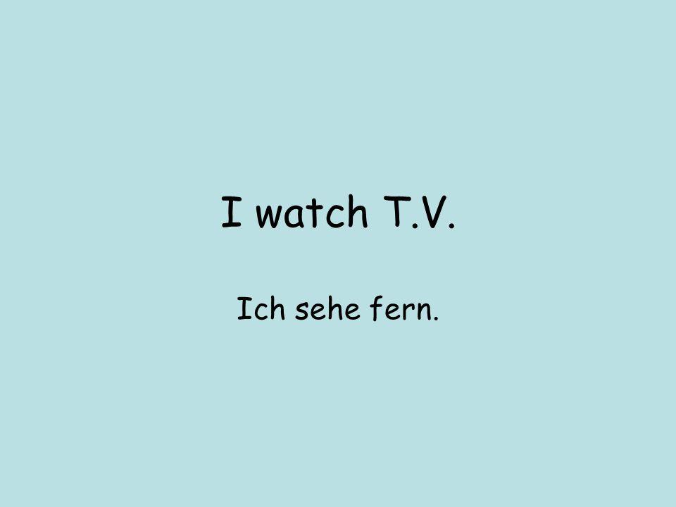 I watch T.V. Ich sehe fern.