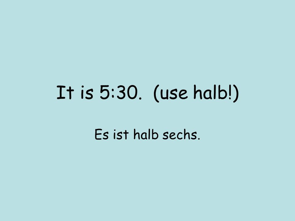 It is 5:30. (use halb!) Es ist halb sechs.