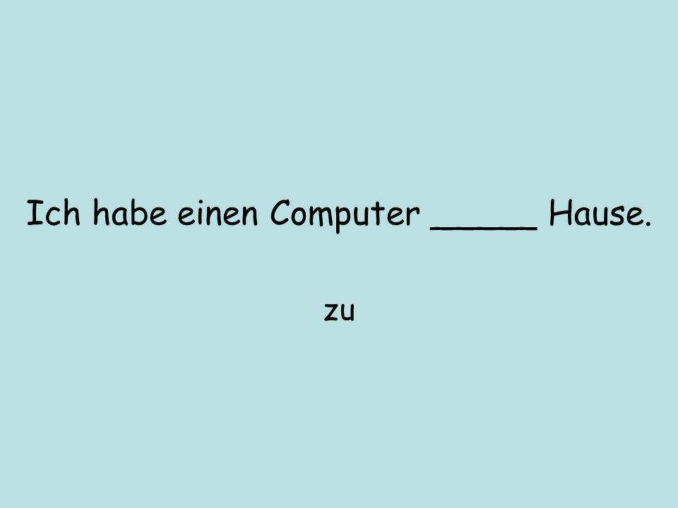 Ich habe einen Computer _____ Hause. zu
