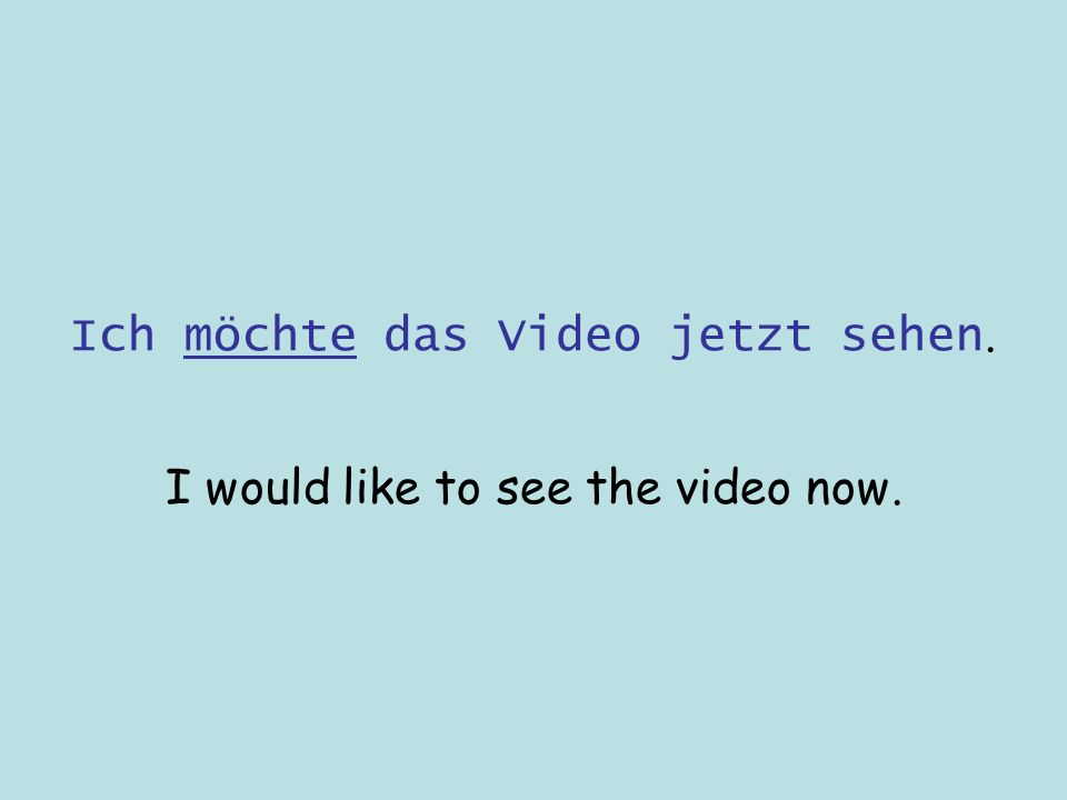 Ich möchte das Video jetzt sehen. I would like to see the video now.