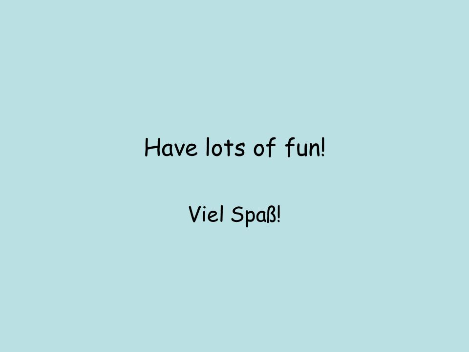 Have lots of fun! Viel Spaß!