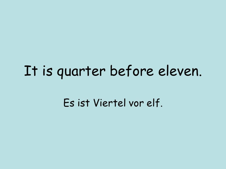 It is quarter before eleven. Es ist Viertel vor elf.