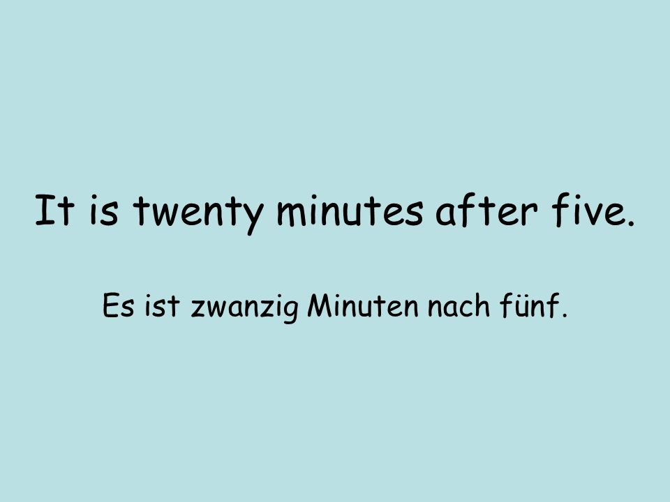 It is twenty minutes after five. Es ist zwanzig Minuten nach fünf.