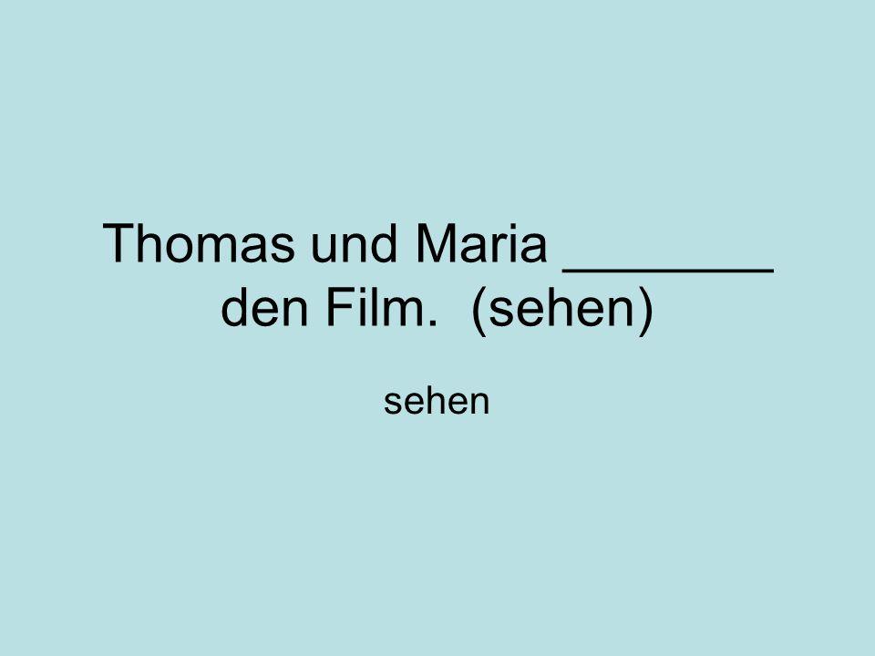 Thomas und Maria _______ den Film. (sehen) sehen