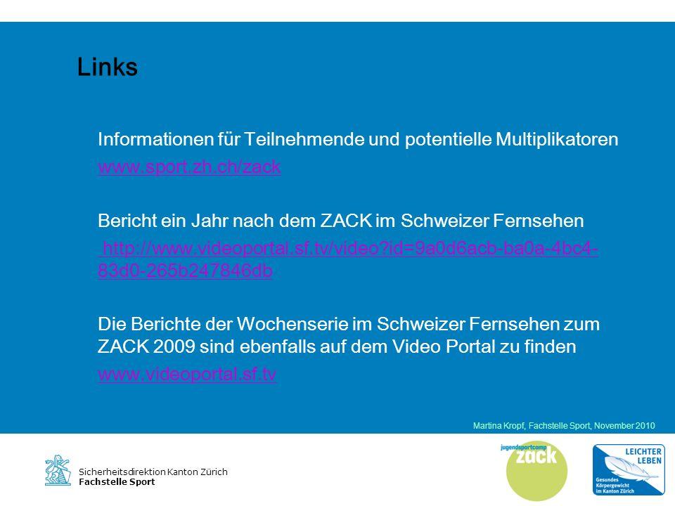 Sicherheitsdirektion Kanton Zürich Fachstelle Sport Links Informationen für Teilnehmende und potentielle Multiplikatoren www.sport.zh.ch/zack Bericht ein Jahr nach dem ZACK im Schweizer Fernsehen http://www.videoportal.sf.tv/video id=9a0d6acb-ba0a-4bc4- 83d0-265b247846db Die Berichte der Wochenserie im Schweizer Fernsehen zum ZACK 2009 sind ebenfalls auf dem Video Portal zu finden www.videoportal.sf.tv Martina Kropf, Fachstelle Sport, November 2010