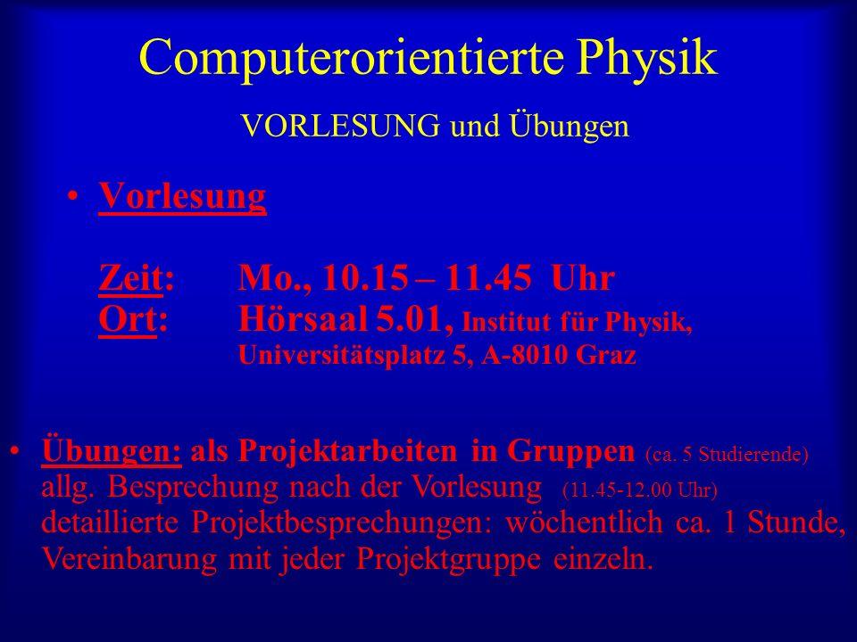 Computerorientierte Physik VORLESUNG und Übungen Vorlesung Zeit: Mo., 10.15 – 11.45 Uhr Ort: Hörsaal 5.01, Institut für Physik, Universitätsplatz 5, A