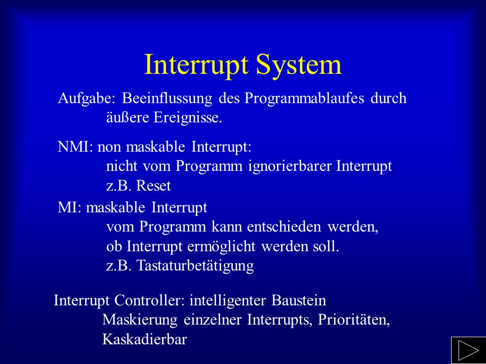 Interrupt System Aufgabe: Beeinflussung des Programmablaufes durch äußere Ereignisse. NMI: non maskable Interrupt: nicht vom Programm ignorierbarer In