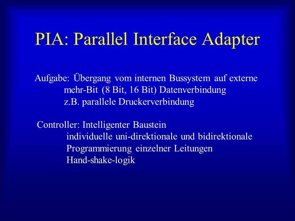 PIA: Parallel Interface Adapter Aufgabe: Übergang vom internen Bussystem auf externe mehr-Bit (8 Bit, 16 Bit) Datenverbindung z.B. parallele Druckerve