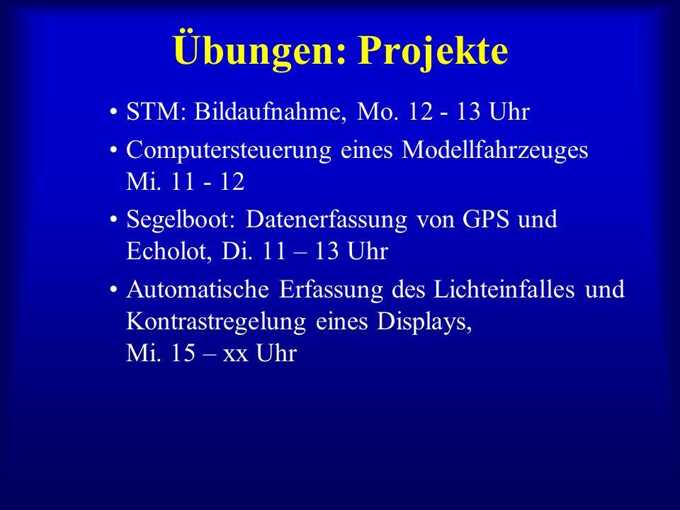 Übungen: Projekte STM: Bildaufnahme, Mo. 12 - 13 Uhr Computersteuerung eines Modellfahrzeuges Mi. 11 - 12 Segelboot: Datenerfassung von GPS und Echolo