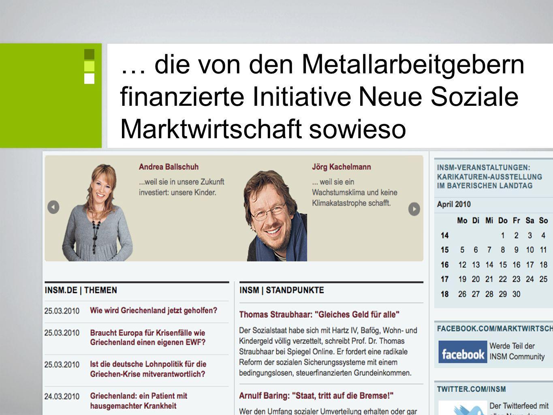 … die von den Metallarbeitgebern finanzierte Initiative Neue Soziale Marktwirtschaft sowieso