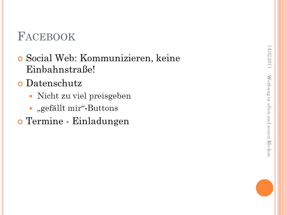 F ACEBOOK Social Web: Kommunizieren, keine Einbahnstraße! Datenschutz Nicht zu viel preisgeben gefällt mir-Buttons Termine - Einladungen 14.02.2011 We