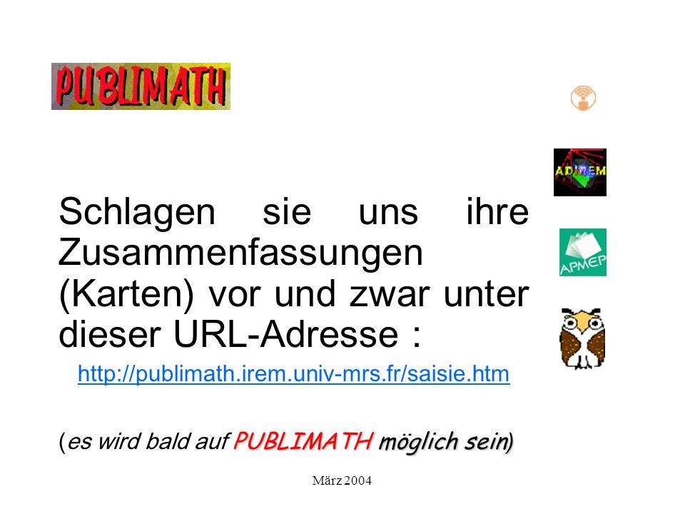 März 2004 Schlagen sie uns ihre Zusammenfassungen (Karten) vor und zwar unter dieser URL-Adresse : http://publimath.irem.univ-mrs.fr/saisie.htm PUBLIMATH möglich sein ) (es wird bald auf PUBLIMATH möglich sein )