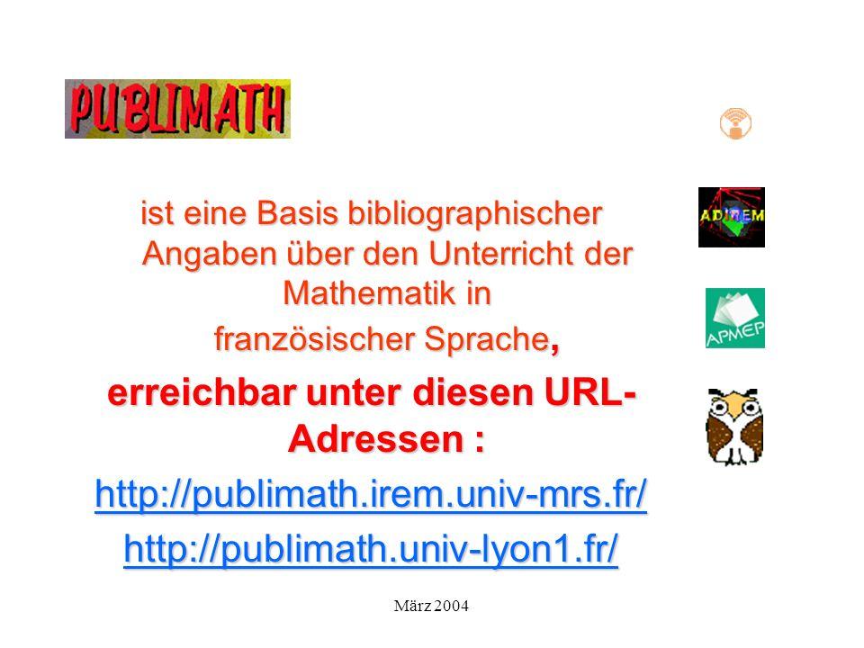 März 2004 ist eine Basis bibliographischer Angaben über den Unterricht der Mathematik in französischer Sprache, erreichbar unter diesen URL- Adressen : http://publimath.irem.univ-mrs.fr/ http://publimath.univ-lyon1.fr/
