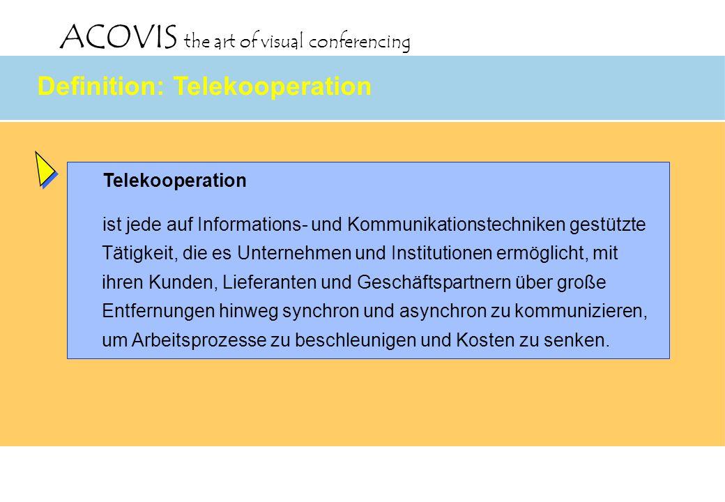 ACOVIS the art of visual conferencing Definition: Telekooperation Telekooperation ist jede auf Informations- und Kommunikationstechniken gestützte Tät